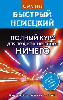 Матвеев С.А. - Быстрый немецкий. Полный курс для тех, кто не знает НИЧЕГО обложка книги