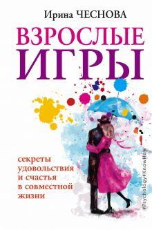 Чеснова И.Е. - Взрослые игры. Секреты удовольствия и счастья в совместной жизни обложка книги