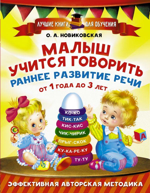 Малыш учится говорить. Раннее развитие речи от 1 года до 3 лет Новиковская О.А.