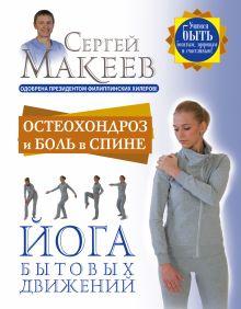 Макеев С.А. - Остеохондроз и боль в спине. Йога бытовых движений обложка книги