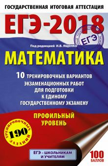 ЕГЭ-2018. Математика (60х90/16) 10 тренировочных вариантов экзаменационных работ для подготовки к единому государственному экзамену. Профильный уровень