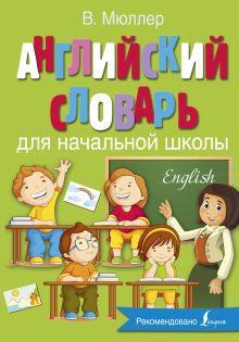 Мюллер В.К. - Английский словарь для начальной школы обложка книги