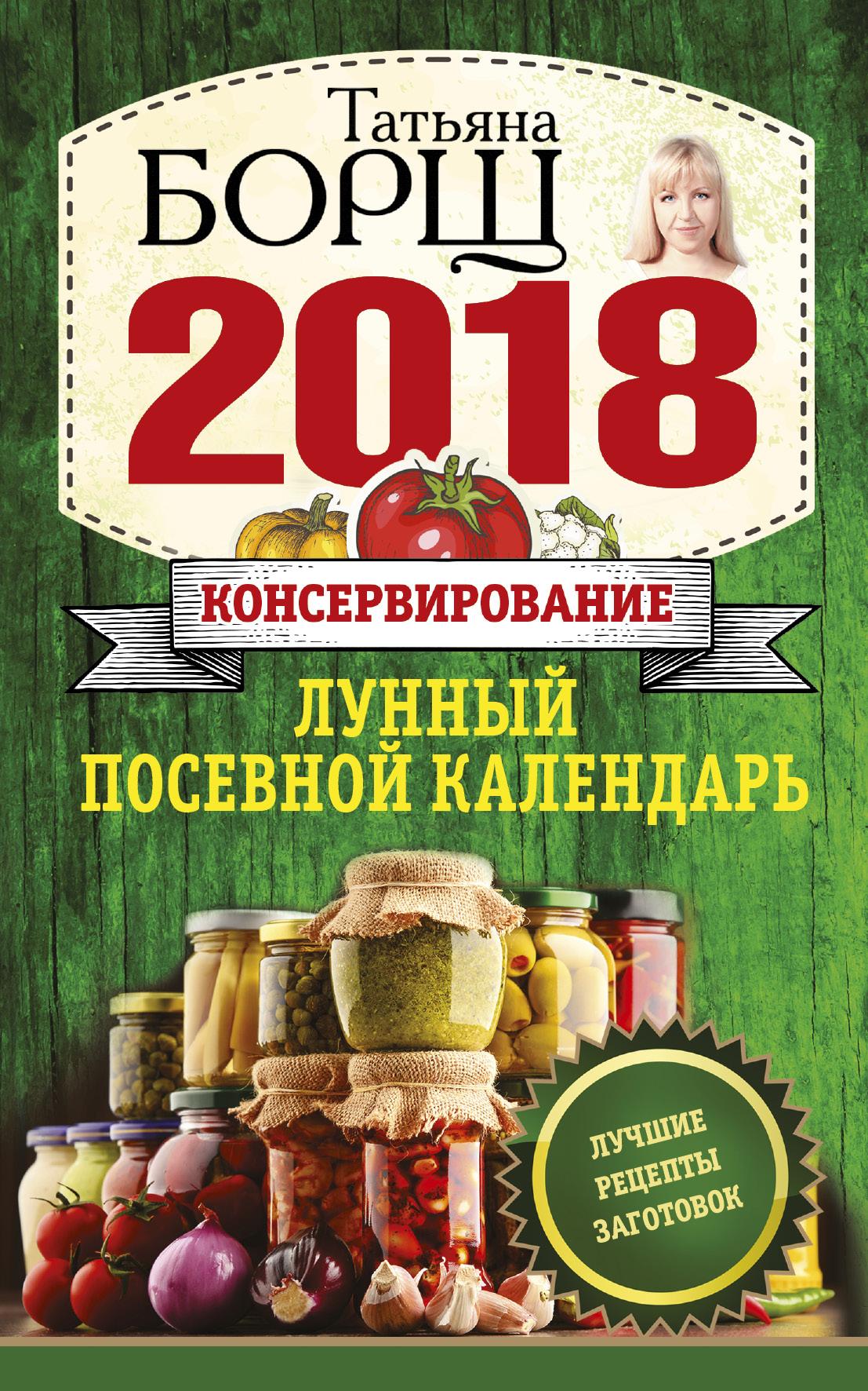 Консервирование. Лунный посевной календарь на 2018 год + лучшие рецепты заготовок ( Борщ Татьяна  )