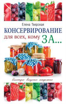 Тверская Е.С. - Консервирование для всех, кому за... Быстро, вкусно, надежно! обложка книги