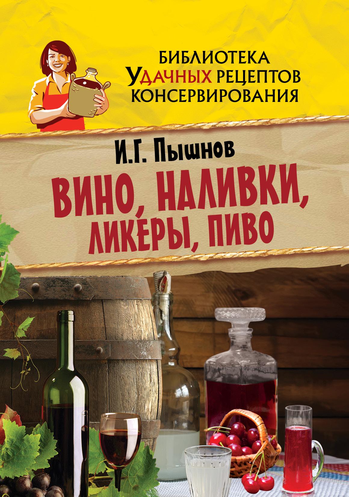 Пышнов И.Г. Вино, наливки, ликеры, пиво эксмо пиво вино и сидр в домашних условиях секреты приготовления