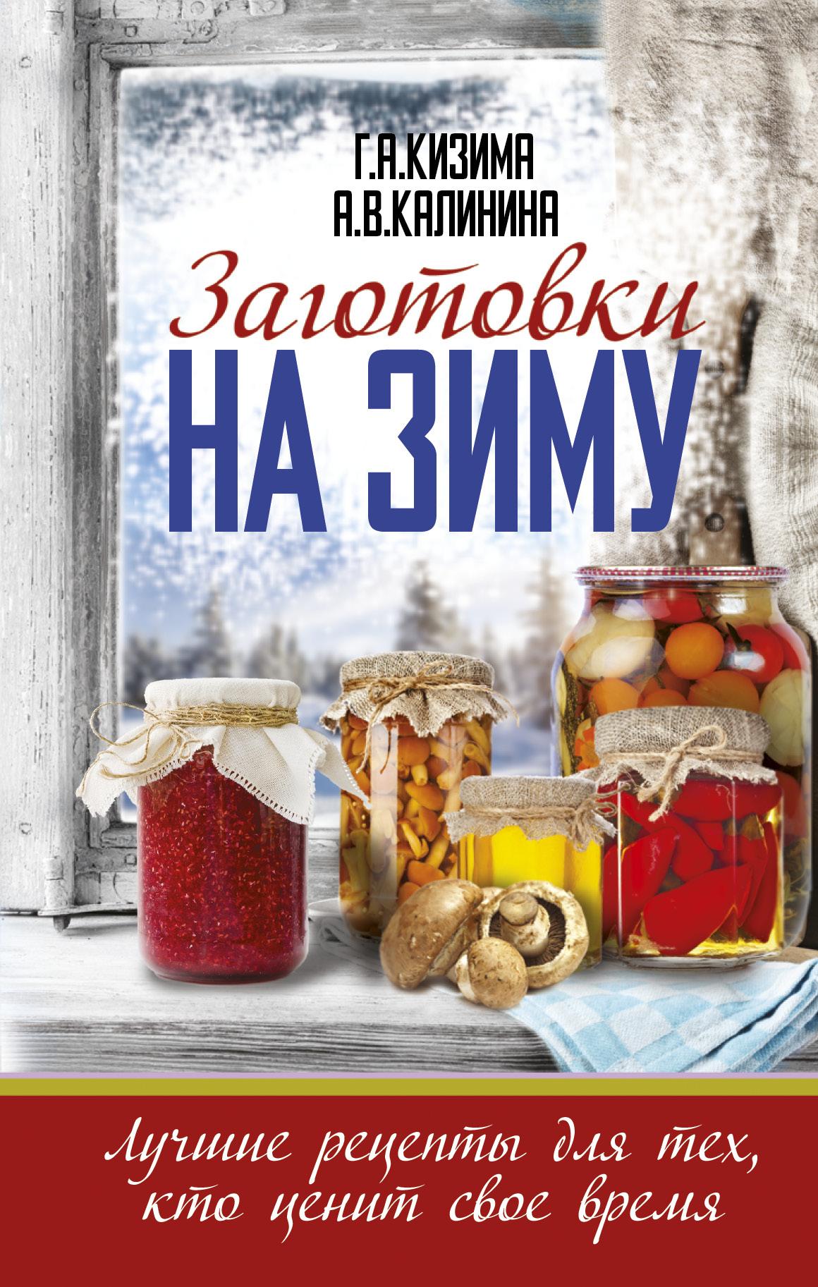 Заготовки на зиму. Лучшие рецепты для тех, кто ценит свое время ( Кизима Г.А., Калинина А.В.  )