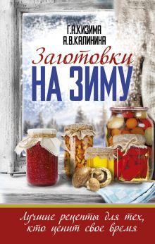 Кизима Г.А., Калинина А.В. - Заготовки на зиму. Лучшие рецепты для тех, кто ценит свое время обложка книги