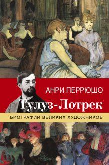 Перрюшо Анри - Тулуз-Лотрек обложка книги