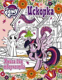 . - Мой маленький пони. Книга для творчества. Искорка обложка книги