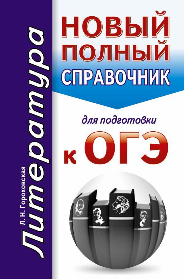 ОГЭ. Литература. Новый полный справочник для подготовки к ОГЭ Гороховская Л.Н.