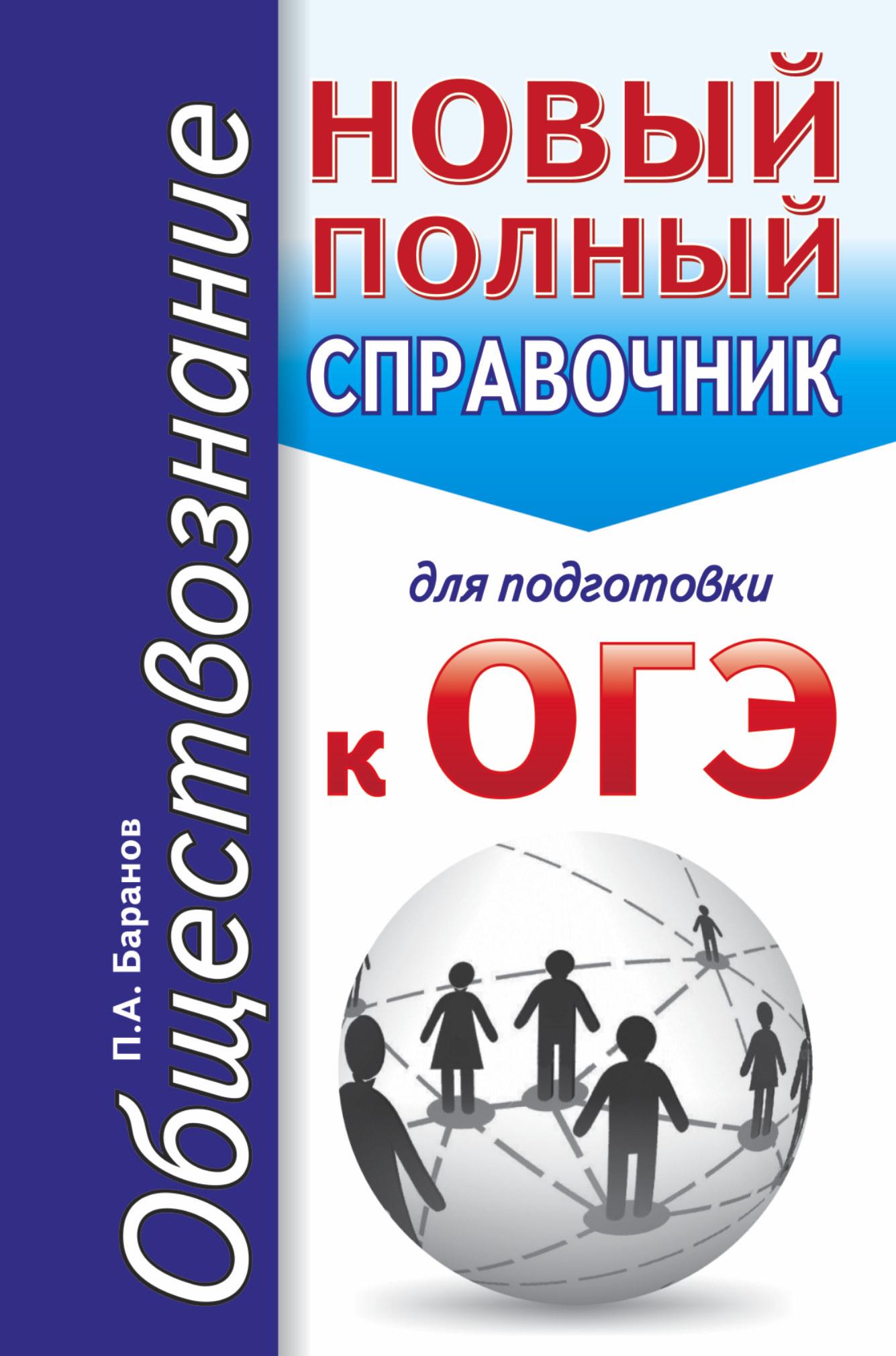 ОГЭ. Обществознание. Новый полный справочник для подготовки к ОГЭ ( Баранов П.А.  )