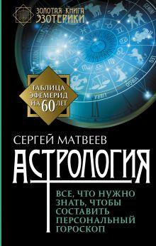 Матвеев С.А. - Астрология. Все, что нужно знать, чтобы составить персональный гороскоп обложка книги