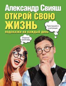 Свияш А.Г. - Открой свою жизнь: подсказки на каждый день обложка книги