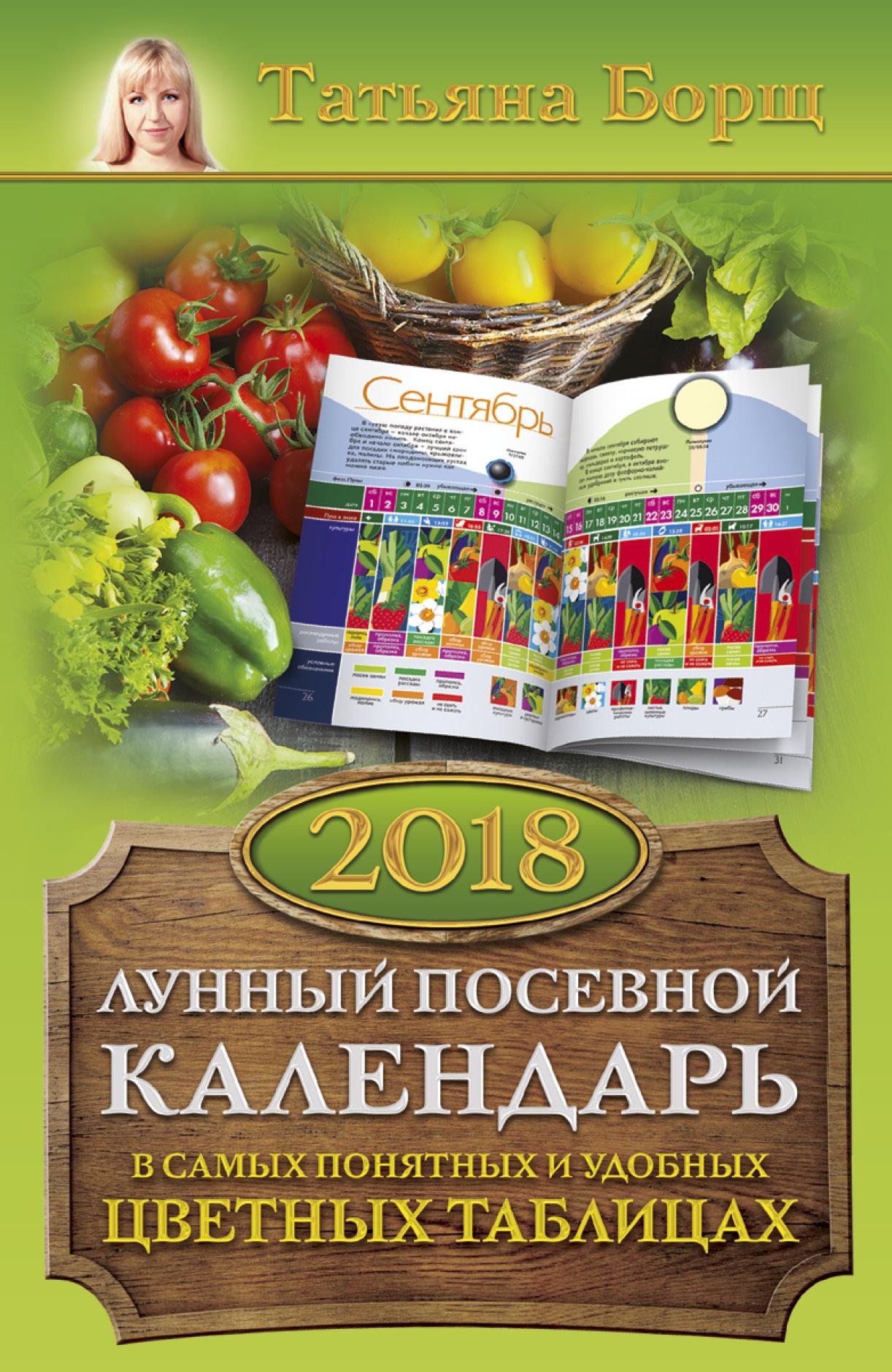 Лунный посевной календарь в самых понятных и удобных цветных таблицах на 2018 год ( Борщ Татьяна  )