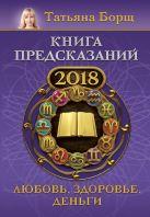 Купить Книга Книга предсказаний на 2018 год: любовь, здоровье, деньги Борщ Татьяна 978-5-17-103968-4 Издательство «АСТ»