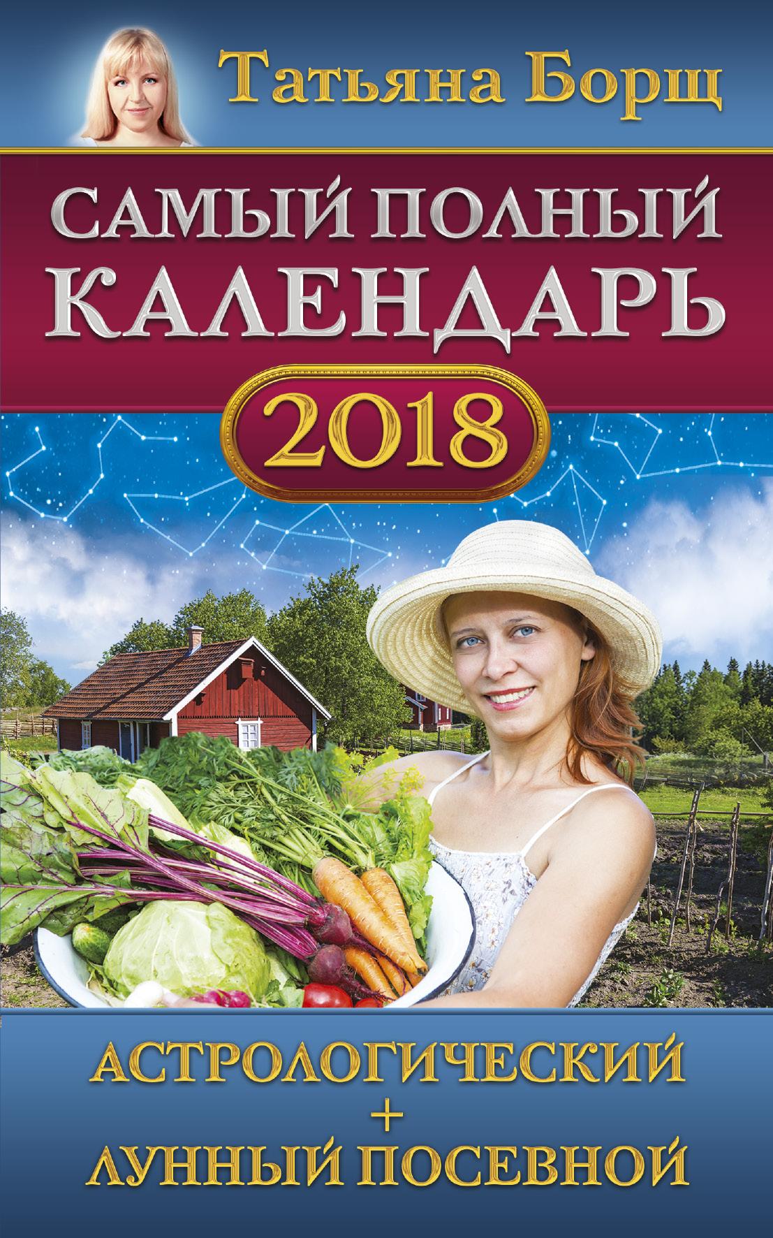 Самый полный календарь на 2018 год: астрологический + лунный посевной ( Борщ Татьяна  )
