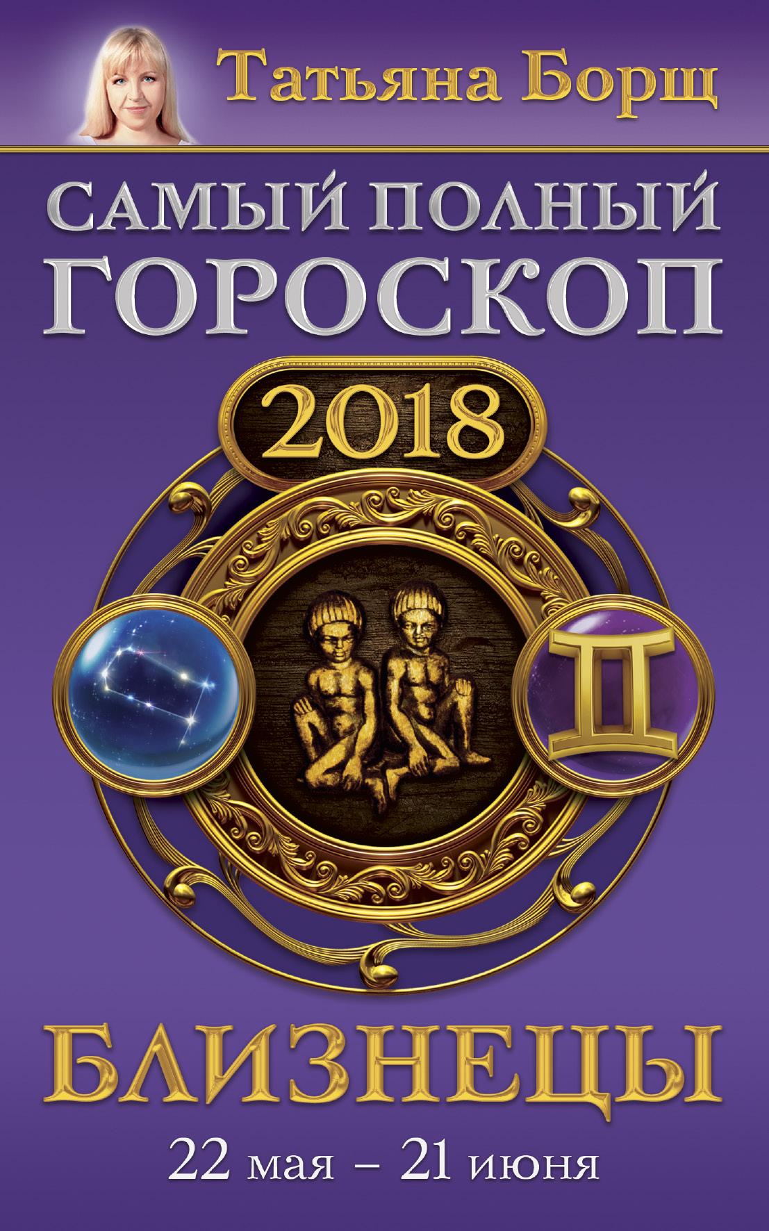 Близнецы. Самый полный гороскоп на 2018 год. 22 мая - 21 июня ( Борщ Татьяна  )