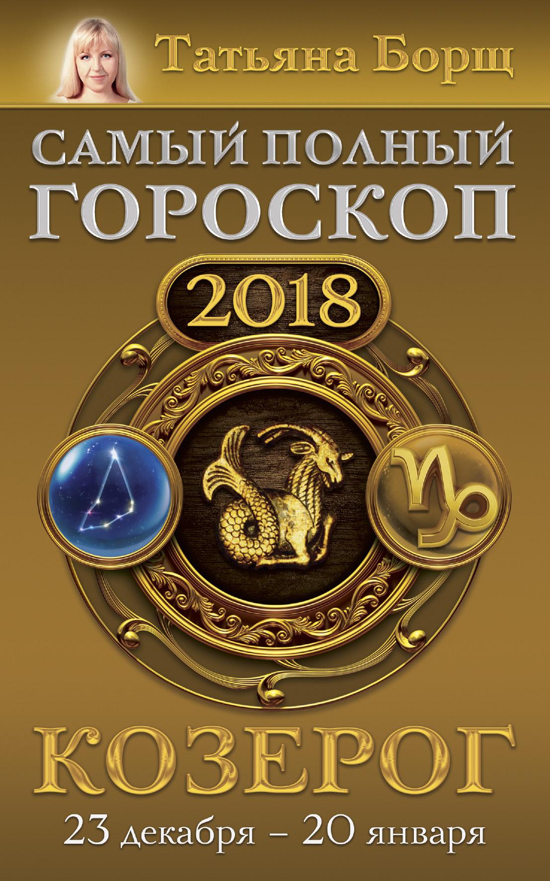 Козерог. Самый полный гороскоп на 2018 год. 23 декабря - 20 января ( Борщ Татьяна  )