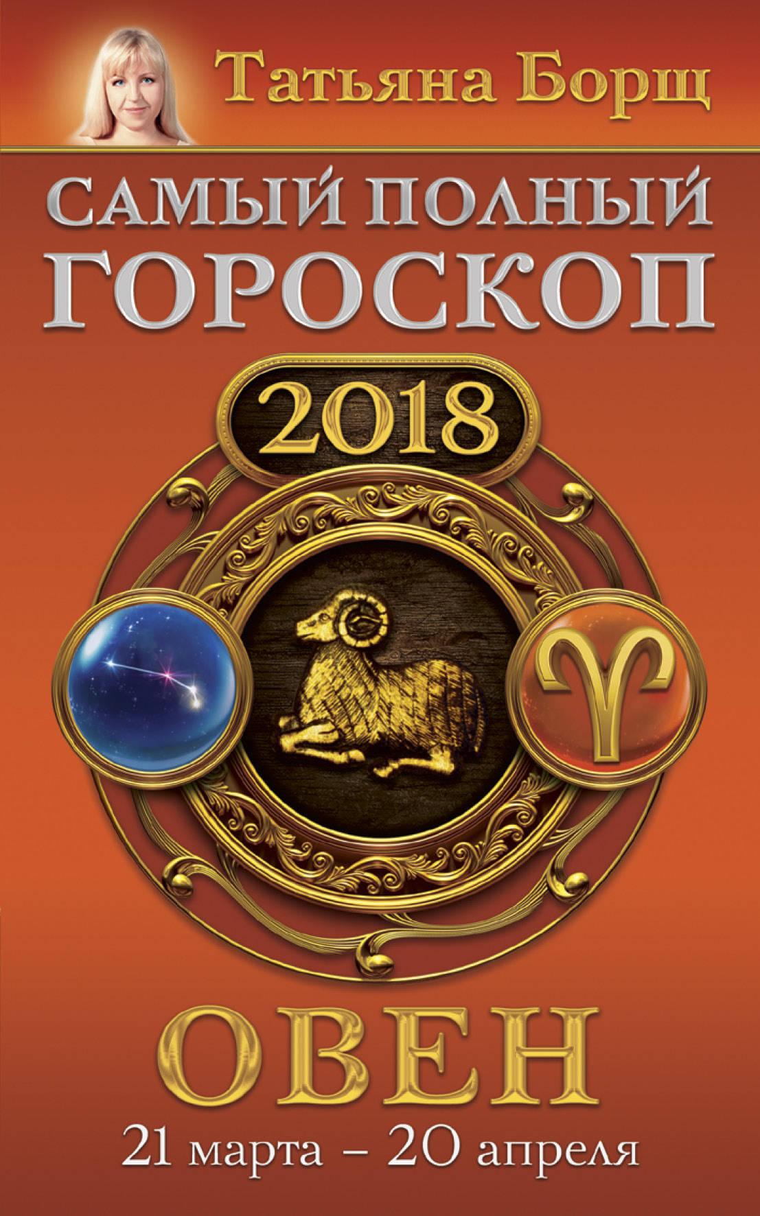 Борщ Татьяна Овен. Самый полный гороскоп на 2018 год. 21 марта - 20 апреля борщ татьяна юрьевна телец самый полный гороскоп на 2017 год 20 апреля 21 мая