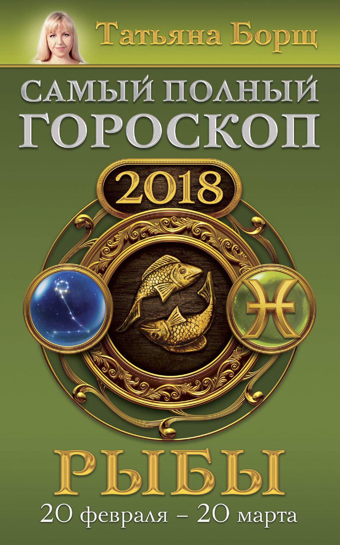 Рыбы. Самый полный гороскоп на 2018 год. 20 февраля - 20 марта ( Борщ Татьяна  )