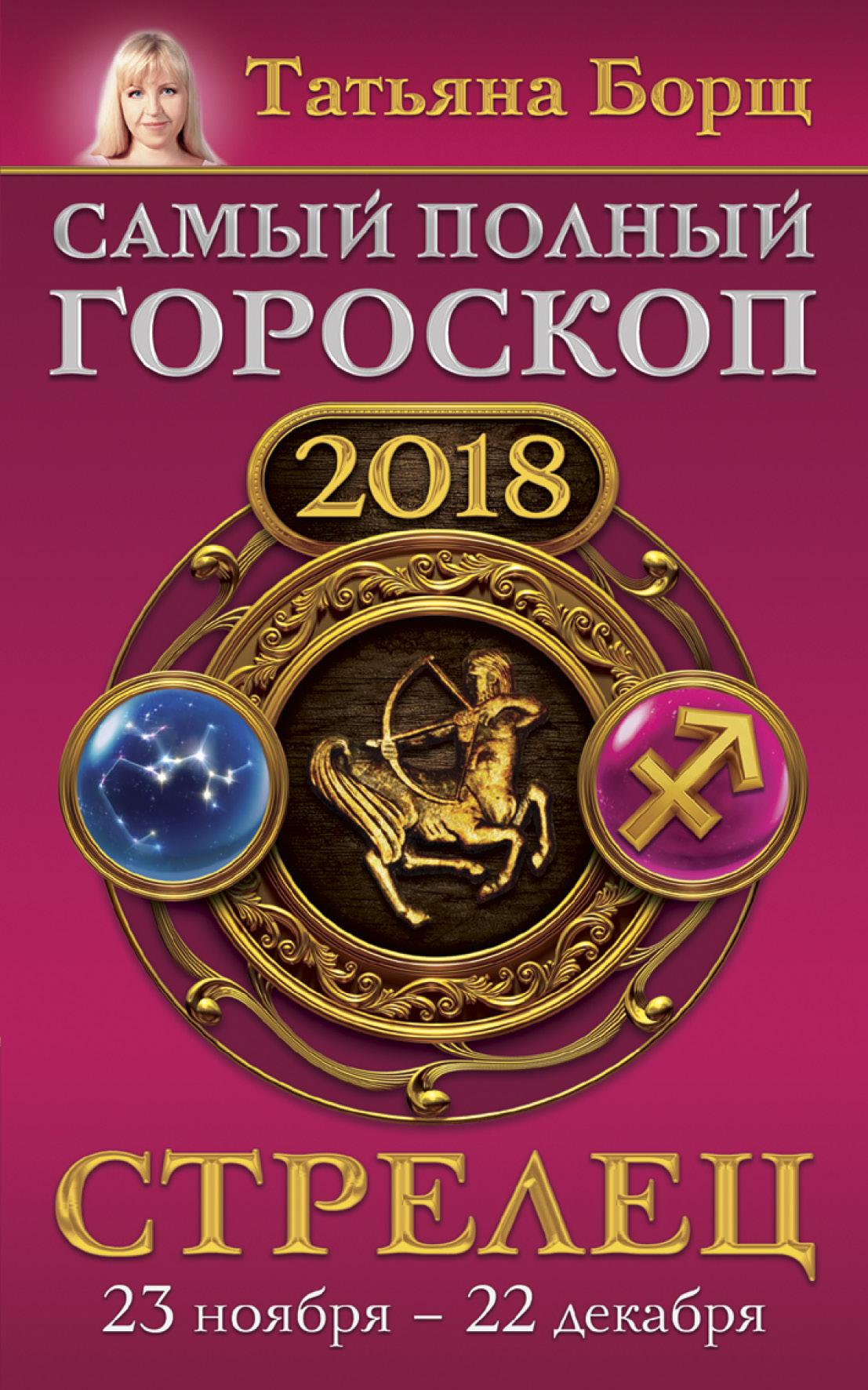 Стрелец. Самый полный гороскоп на 2018 год. 23 ноября - 22 декабря ( Борщ Татьяна  )