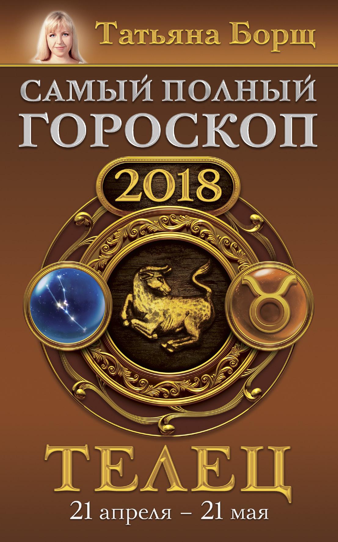 Телец. Самый полный гороскоп на 2018 год. 21 апреля - 21 мая ( Борщ Татьяна  )