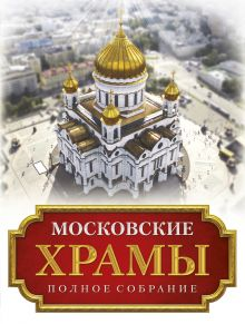 - Московские храмы. Полное собрание обложка книги