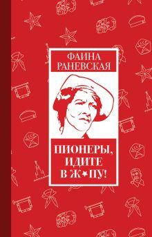 Раневская Ф.Г. - Пионеры, идите в ж*пу! обложка книги