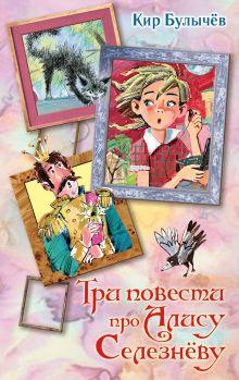 Булычев К. - Три повести про Алису Селезневу обложка книги