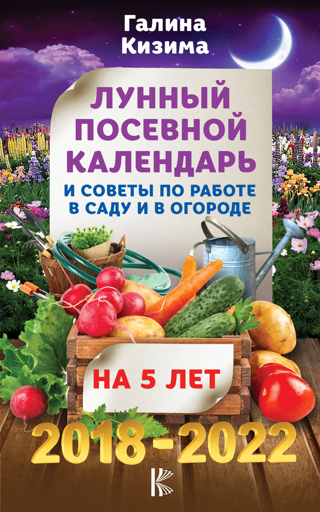 Лунный посевной календарь и советы по работе в саду и огороде на 5 лет вперед 2018-2022 гг. ( Кизима Г.А.  )