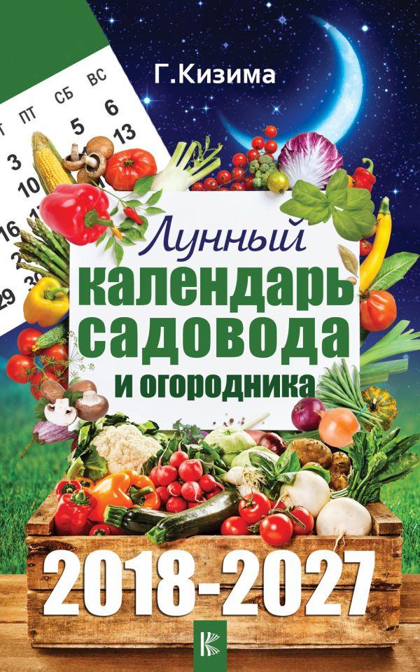 Лунный календарь садовода и огородника на 2018-2027 гг. Кизима Г.А.