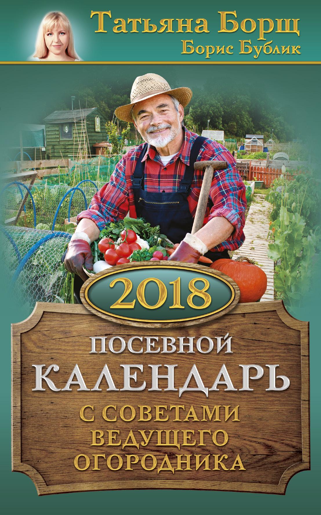 Посевной календарь 2018 с советами ведущего огородника ( Борщ Татьяна, Бублик Б.А.  )