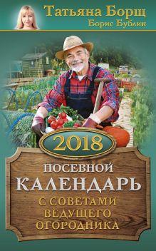 Борщ Т., Бублик Б.А. - Посевной календарь 2018 с советами ведущего огородника обложка книги