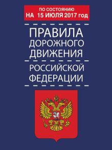 . - Правила дорожного движения Российской Федерации по состоянию на 15 июля 2017 год обложка книги