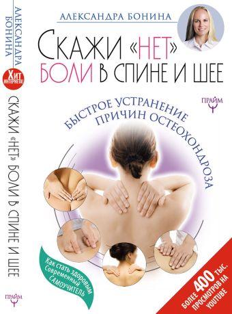 """Скажи """"нет"""" боли в спине и шее! Быстрое устранение причин остеохондроза Бонина Александра"""
