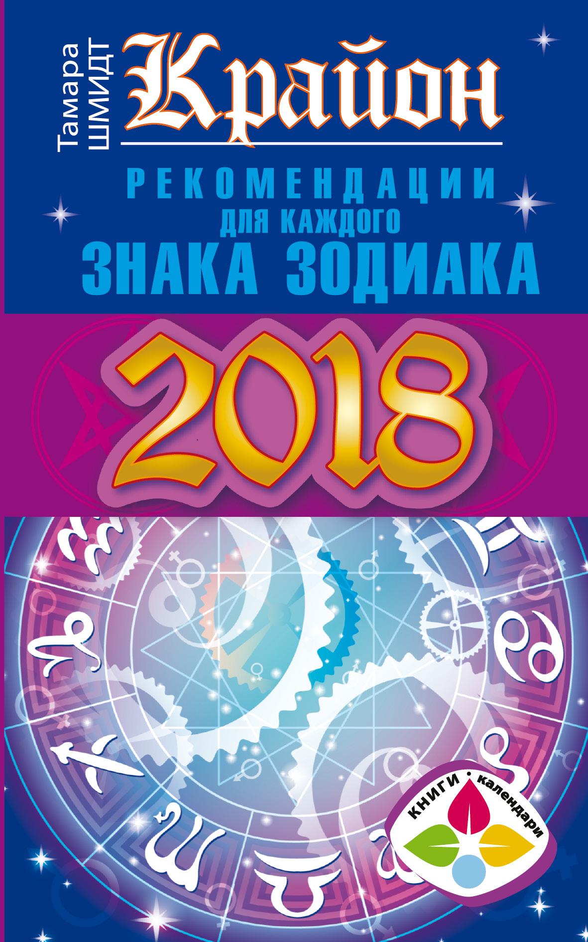 Крайон. Рекомендации для каждого Знака Зодиака. 2018 год ( Шмидт Тамара  )