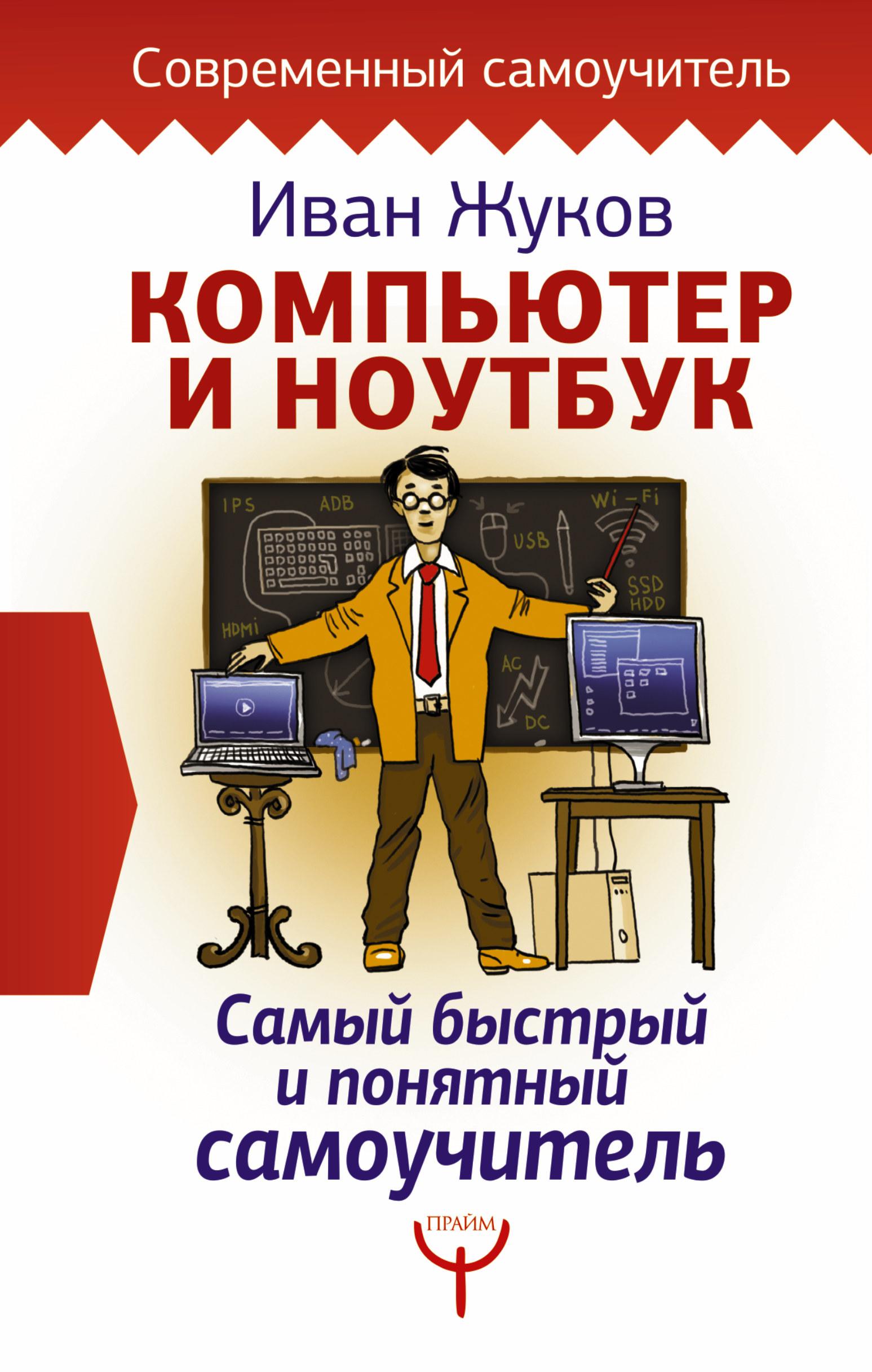 Жуков Иван Компьютер и ноутбук. Самый быстрый и понятный самоучитель жуков иван планшет с нуля все типы планшетов в одной книге айпед и андроид
