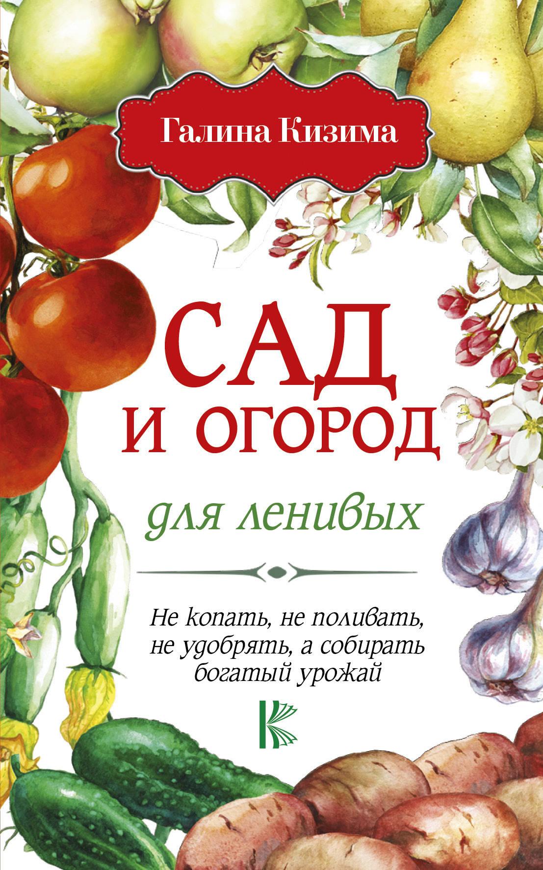 Сад и огород для ленивых. Не копать, не поливать, не удобрять, а собирать богатый урожай! ( Кизима Г.А.  )
