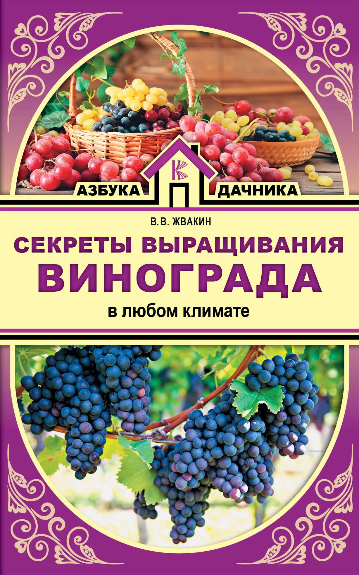 Секреты выращивания винограда в любом климате ( Жвакин В.В.  )
