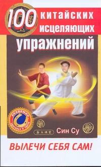 Син Су - 100 китайских исцеляющих упражений. Вылечи себя сам! обложка книги