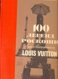 Леонфорт Пьер - 100 легенд роскоши. Луи Вюиттон. Louis Vuitton обложка книги