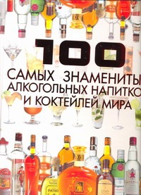 100 самых знаменитых алкогольных напитков и коктейлей мира Ермакович Д.И.