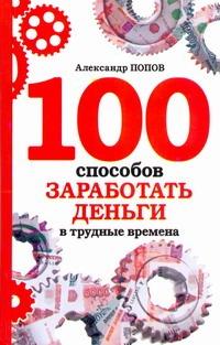 100 способов заработать деньги в трудные времена Попов А.