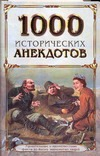 1000 исторических анекдотов. Удивит. и малоизвестн. факты из жизни знаменитых лю