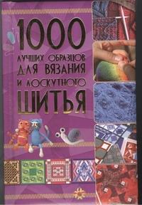 . 1000 лучших образцов для вязания и лоскутного шитья 1000 лучших образцов для вязания и лоскутного шитья