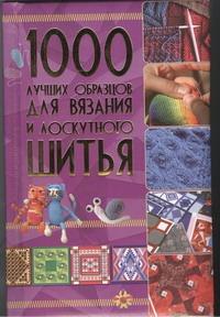 . - 1000 лучших образцов для вязания и лоскутного шитья обложка книги