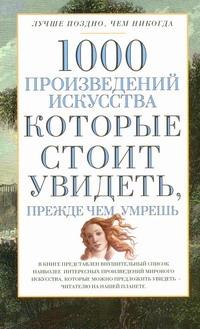 1000 произведений искусства, которые необходимо увидеть, прежде чем умрешь Надеждина В.