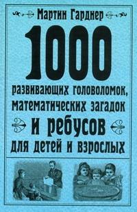 Гарднер М. - 1000 развивающих головоломок, математических загадок и ребусов для детей и взрос обложка книги