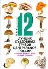 Вишневский М.В. - 12 лучших съедобных грибов Центральной России, которые должен знать каждый грибн обложка книги