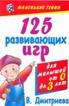 Дмитриева В.Г. - 125 развивающих игр для малышей от 0 до 3 лет обложка книги